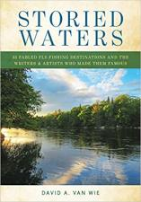 Storied Waters: 35 Fabled Fly-fishing Destinations and the Writers & Artists Who Made Them Famous